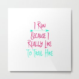 I Run Because I Really Like To Trail Hike Fun Quote Metal Print