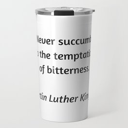Martin Luther King Inspirational Quote - Never Succumb to the temptation of bitterness Travel Mug