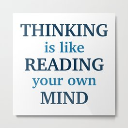 Thinking Is Like Reading Your Own Mind Metal Print