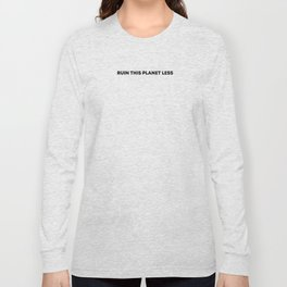 RUIN THIS PLANET LESS (bold font) Long Sleeve T-shirt