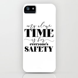 My Alone Time Is For Everyone's Safety iPhone Case