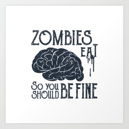 Funny Illustration. Zombies Eat Brains, You Should Be Fine Art Print