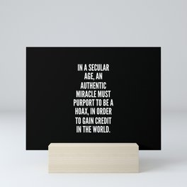 In a secular age an authentic miracle must purport to be a hoax in order to gain credit in the world Mini Art Print