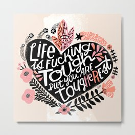 Life is Fucking Tough but you are Tougherest Metal Print