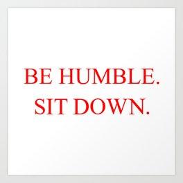 BE HUMBLE. SIT DOWN. Art Print