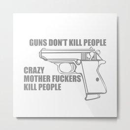 GUNS DON'T KILL PEOPLE, CRAZY MOTHER FUCKERS KILL PEOPLE Metal Print