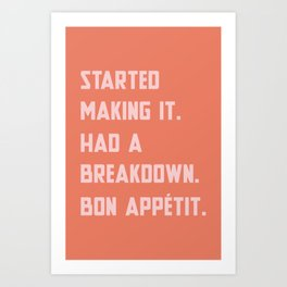 STARTED MAKING IT HAD A BREAKDOWN Art Print