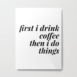 first i drink coffee Metal Print