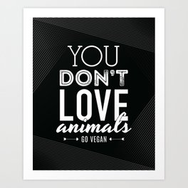 You Don't Love Animals - Go Vegan! Art Print