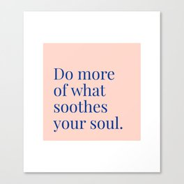 Do More of What Soothes Your Soul Canvas Print