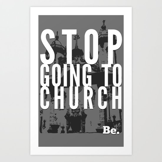 Stop Going to Church...Be. Art Print
