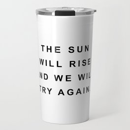 The sun will rise and we will try again Travel Mug