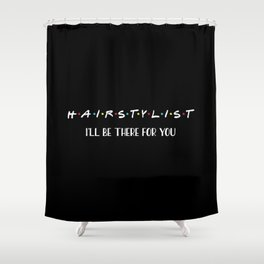 Hairstylist, I'll Be There For You, Quote Shower Curtain