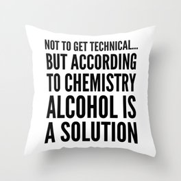 NOT TO GET TECHNICAL BUT ACCORDING TO CHEMISTRY ALCOHOL IS A SOLUTION Throw Pillow