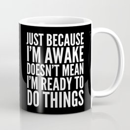 Just Because I'm Awake Doesn't Mean I'm Ready To Do Things (Black & White) Coffee Mug