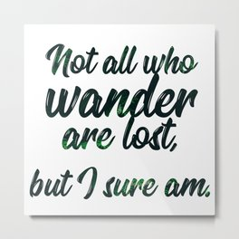 Not All Who Wander Are Lost, But I Sure Am Metal Print