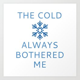 The Cold Always Bothered Me Art Print