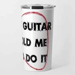 My guitar told me to do it Travel Mug