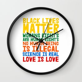 Black Lives Matter Womans Rights are Humans Rights No Human Being is Illegal Science is Real Love is Love Wall Clock