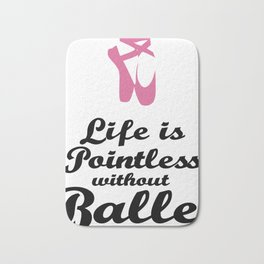 Life Is Pointless Without Ballet Bath Mat