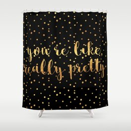 You're Like, Really Pretty - Black Gold Shower Curtain