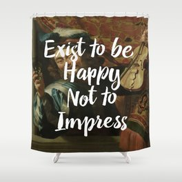 Exist to be happy, not to impress Shower Curtain
