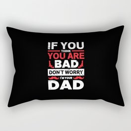 If you think you are bad don't worry i'm your Dad Rectangular Pillow