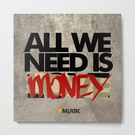 All we need is Lo.. MONEY!! Metal Print