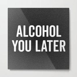 Alcohol You Later Funny Quote Metal Print