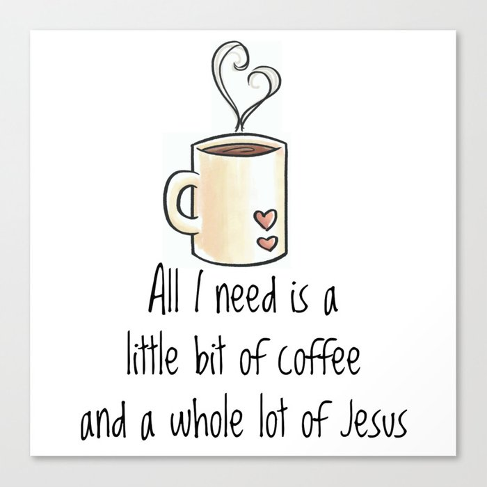 All I Need Is A Little Bit Of Coffee And A Whole Lot Of Jesus Canvas