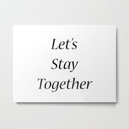 let's stay together Metal Print