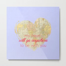 My Heart will go anywhere to be with you Metal Print