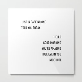 Just In Case No One Told You Today Hello Good Morning You're Amazing I Beleive In You Nice Butt  Metal Print