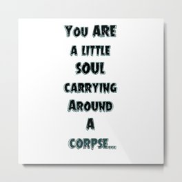 You ARE a little Soul carrying around a Corpse!!!! Metal Print