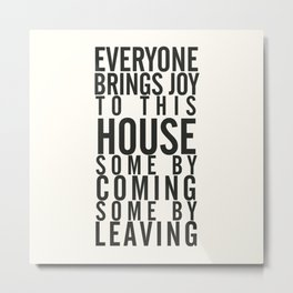 Everyone brings joy to this house, dark humour quote, home, love, guests, family, leaving, coming Metal Print