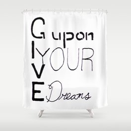 Give up on Your Dreams Shower Curtain