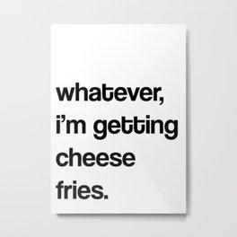 whatever, i'm getting cheese fries.  Metal Print