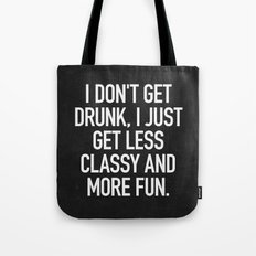 I don't get drunk, I just get less classy and more fun. Tote Bag