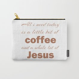Christian,Bible Quote,All I need today is a little bit of coffee and a whole lot of Jesus Carry-All Pouch