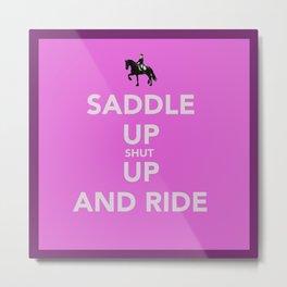 Saddle up, shut up and ride Metal Print