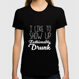 I Like to Show Up Fashionably Drunk Drinking T-Shirt T-shirt