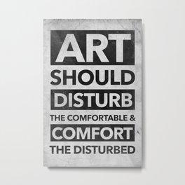 Art should disturb the comfortable & comfort the disturbed Metal Print