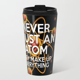 Never trust an atom. They make up everything. Travel Mug