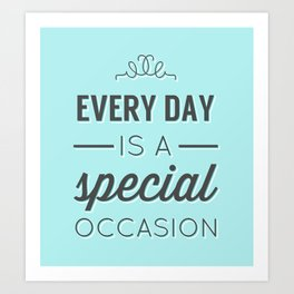 Every Day is a Special Occasion Art Print