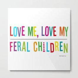 Love Me, Love My...Feral Children Metal Print