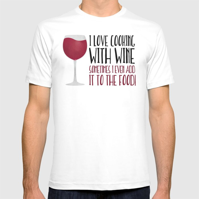 bdf436f2 I Love Cooking With Wine Sometimes I Even Add It To The Food T-shirt ...