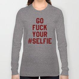 GO FUCK YOUR SELFIE (Red) Long Sleeve T-shirt