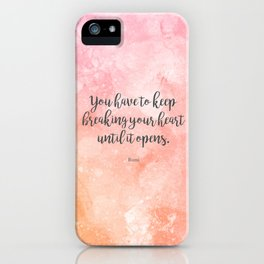 You have to keep breaking your heart until it opens. - Rumi iPhone Case