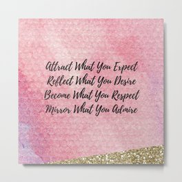 Attract what you expect, reflect what you desire, become what you respect, mirror what you admire! Metal Print