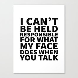 I Can't Be Held Responsible For What My Face Does When You Talk Canvas Print